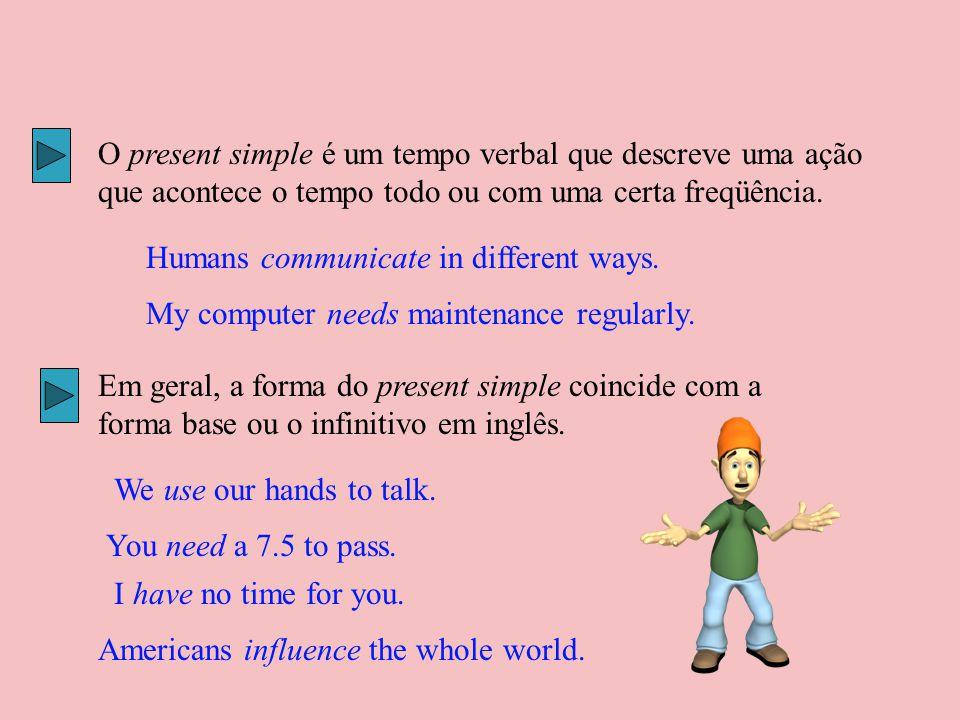 O present simple é um tempo verbal que descreve uma ação que acontece o tempo todo ou com uma certa freqüência. Humans communicate in different ways.
