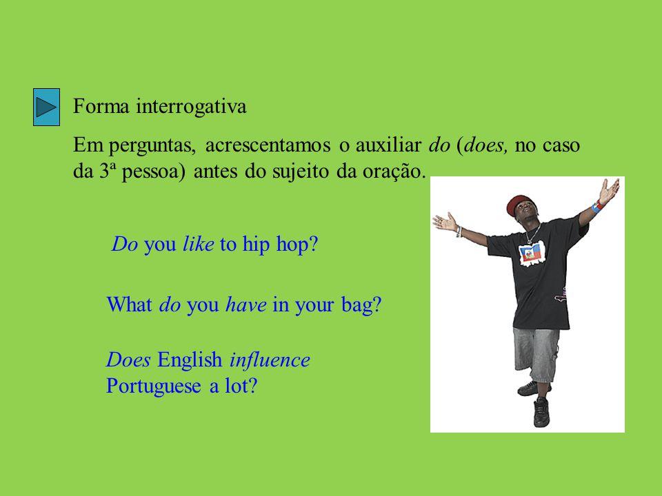 Forma interrogativa Em perguntas, acrescentamos o auxiliar do (does, no caso da 3ª pessoa) antes do sujeito da oração. Do you like to hip hop? What do