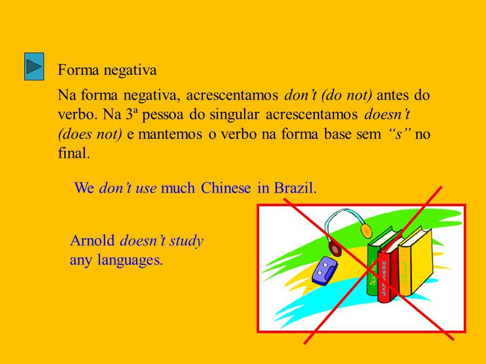 Forma negativa Na forma negativa, acrescentamos don't (do not) antes do verbo. Na 3ª pessoa do singular acrescentamos doesn't (does not) e mantemos o