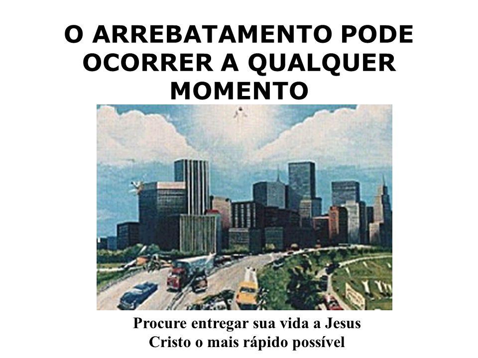 O ARREBATAMENTO PODE OCORRER A QUALQUER MOMENTO Procure entregar sua vida a Jesus Cristo o mais rápido possível