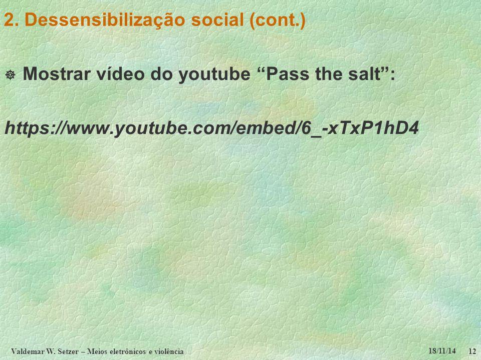 """18/11/14 Valdemar W. Setzer – Meios eletrônicos e violência12 2. Dessensibilização social (cont.)  Mostrar vídeo do youtube """"Pass the salt"""": https://"""