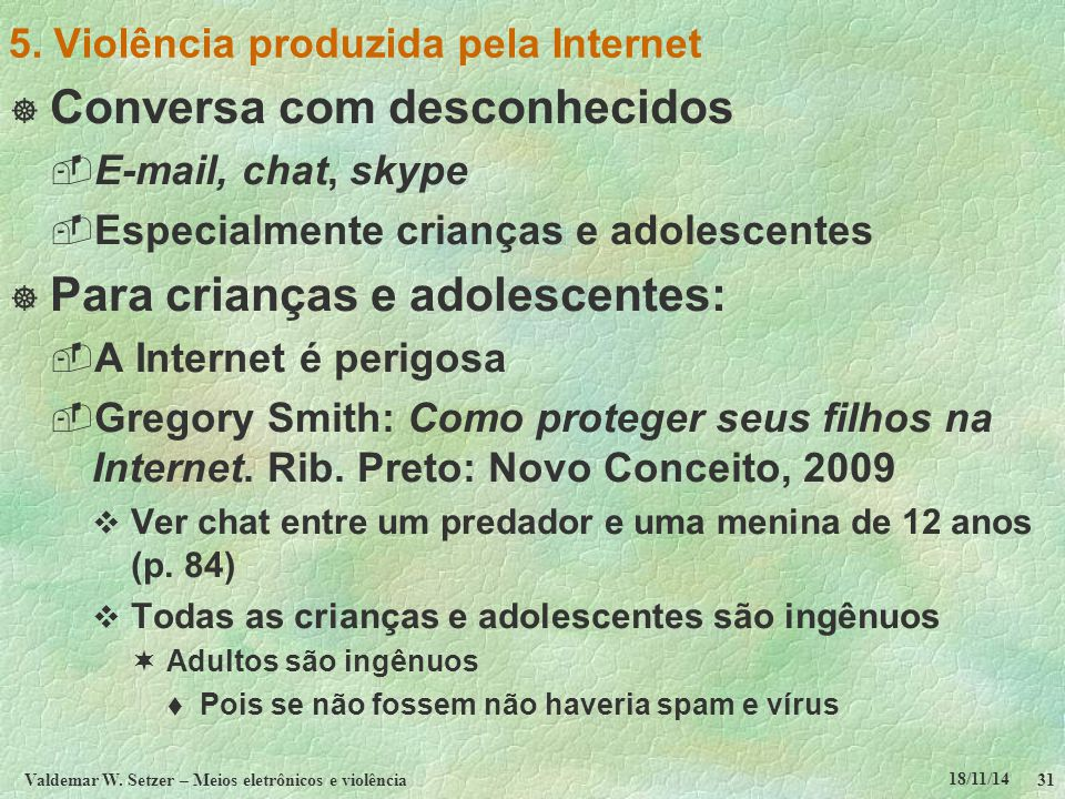 18/11/14 Valdemar W. Setzer – Meios eletrônicos e violência31 5. Violência produzida pela Internet  Conversa com desconhecidos  E-mail, chat, skype