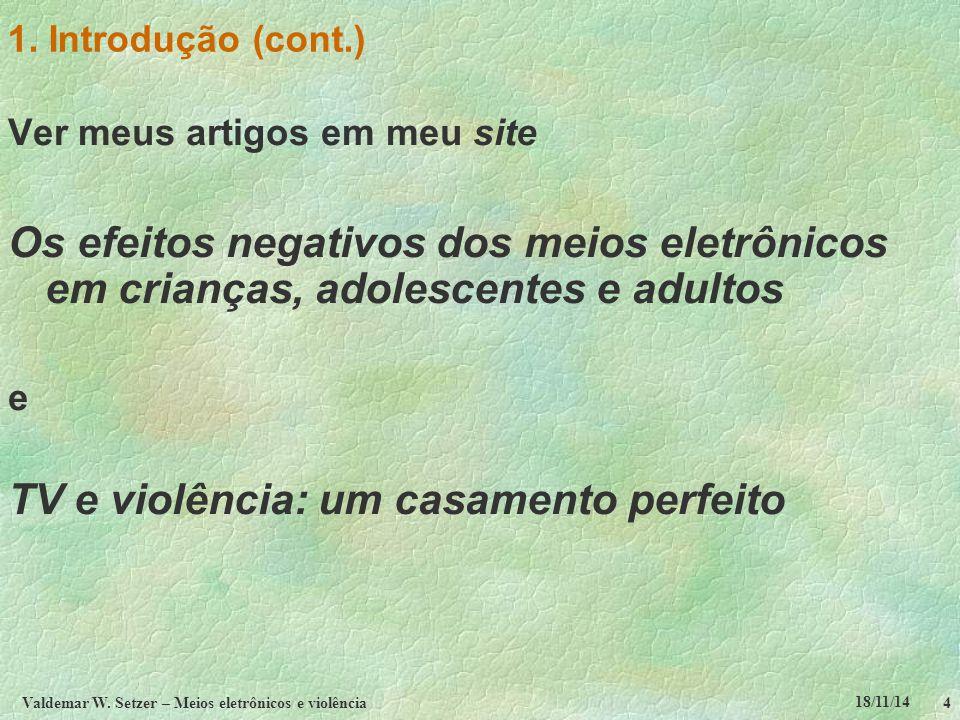 18/11/14 Valdemar W. Setzer – Meios eletrônicos e violência4 1. Introdução (cont.) Ver meus artigos em meu site Os efeitos negativos dos meios eletrôn