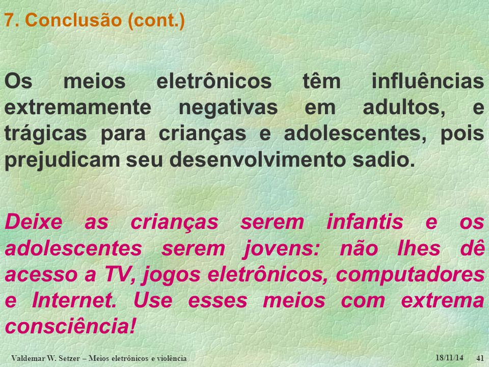 18/11/14 Valdemar W. Setzer – Meios eletrônicos e violência41 7. Conclusão (cont.) Os meios eletrônicos têm influências extremamente negativas em adul