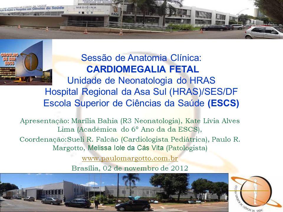 Sessão de Anatomia Clínica: CARDIOMEGALIA FETAL Unidade de Neonatologia do HRAS Hospital Regional da Asa Sul (HRAS)/SES/DF Escola Superior de Ciências