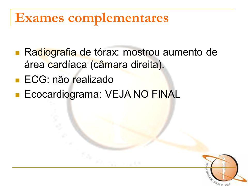Exames complementares Radiografia de tórax: mostrou aumento de área cardíaca (câmara direita). ECG: não realizado Ecocardiograma: VEJA NO FINAL