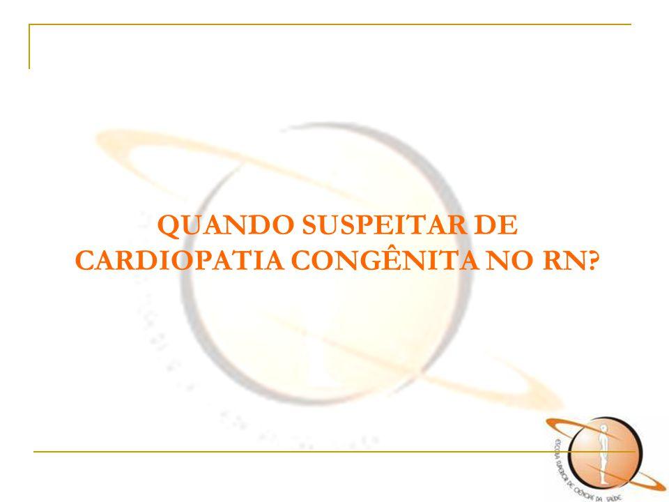 QUANDO SUSPEITAR DE CARDIOPATIA CONGÊNITA NO RN?