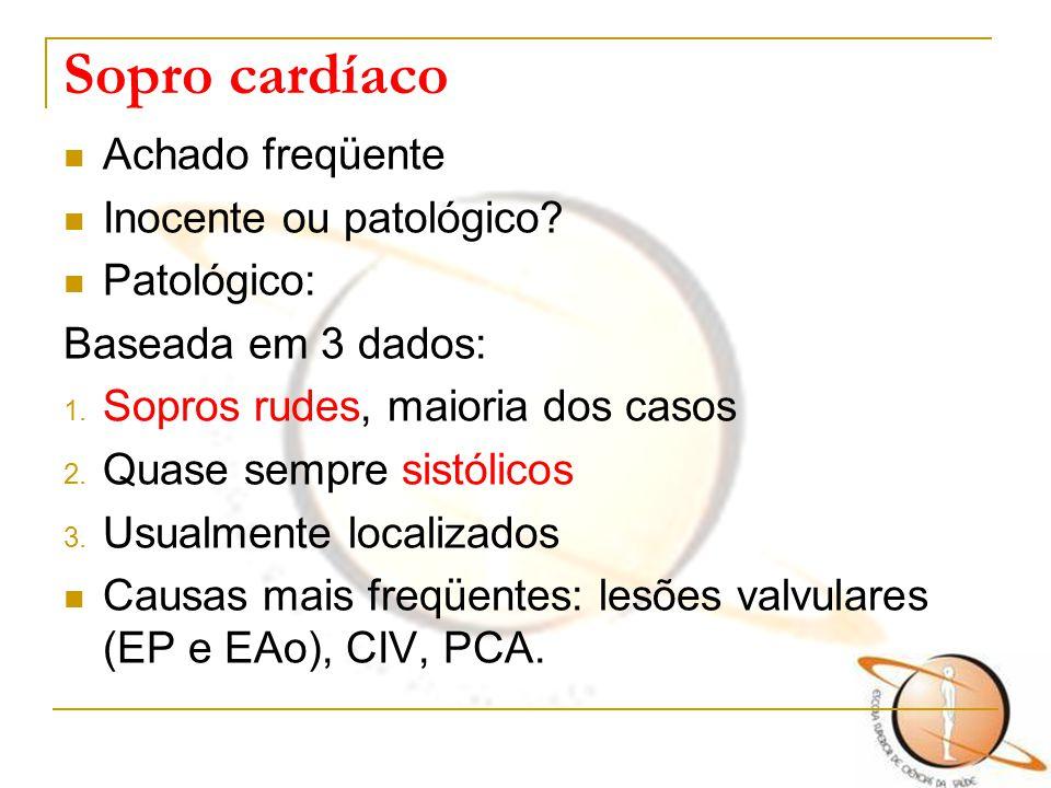Sopro cardíaco Achado freqüente Inocente ou patológico? Patológico: Baseada em 3 dados: 1. Sopros rudes, maioria dos casos 2. Quase sempre sistólicos