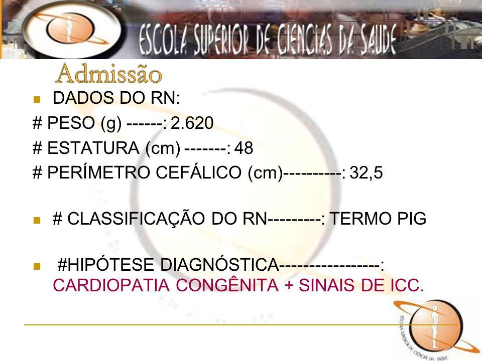 DADOS DO RN: # PESO (g) ------: 2.620 # ESTATURA (cm) -------: 48 # PERÍMETRO CEFÁLICO (cm)----------: 32,5 # CLASSIFICAÇÃO DO RN---------: TERMO PIG