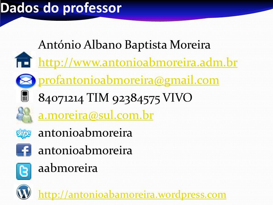 Dados do professor António Albano Baptista Moreira http://www.antonioabmoreira.adm.br profantonioabmoreira@gmail.com 84071214 TIM 92384575 VIVO a.moreira@sul.com.br antonioabmoreira aabmoreira http://antonioabamoreira.wordpress.com