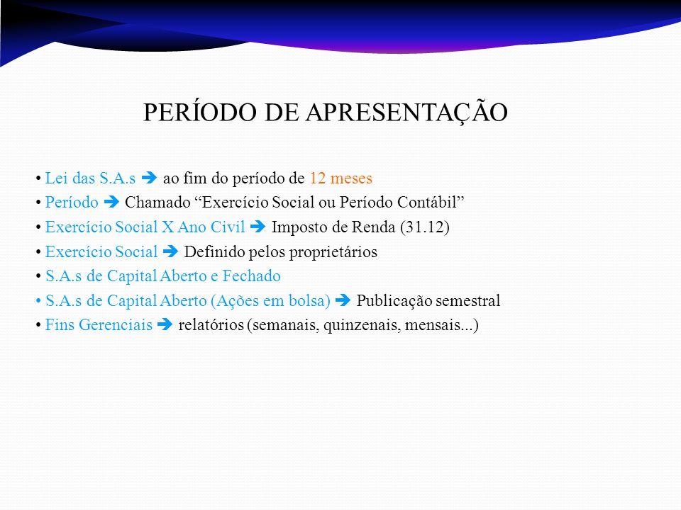 PERÍODO DE APRESENTAÇÃO Lei das S.A.s  ao fim do período de 12 meses Período  Chamado Exercício Social ou Período Contábil Exercício Social X Ano Civil  Imposto de Renda (31.12) Exercício Social  Definido pelos proprietários S.A.s de Capital Aberto e Fechado S.A.s de Capital Aberto (Ações em bolsa)  Publicação semestral Fins Gerenciais  relatórios (semanais, quinzenais, mensais...)