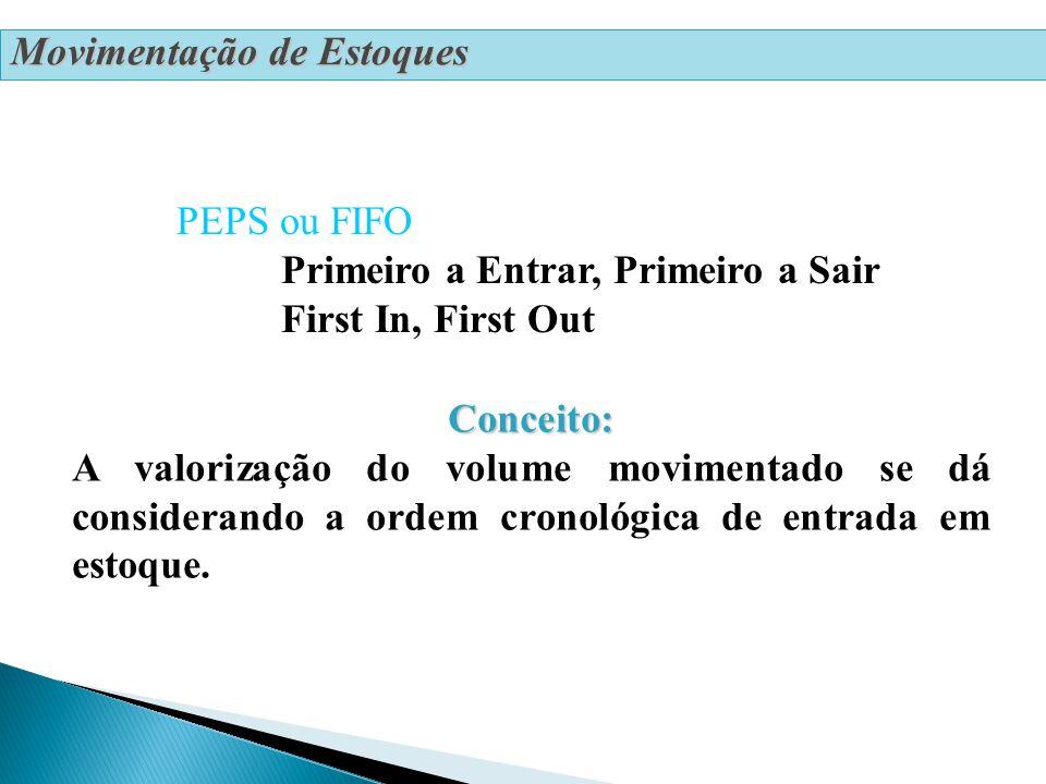 Movimentação de Estoques PEPS ou FIFO Primeiro a Entrar, Primeiro a Sair First In, First Out Conceito: Conceito: A valorização do volume movimentado se dá considerando a ordem cronológica de entrada em estoque.