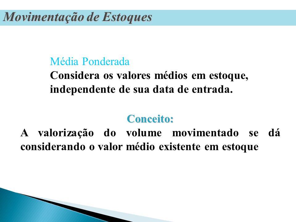 Conceito: Conceito: A valorização do volume movimentado se dá considerando o valor médio existente em estoque Média Ponderada Considera os valores médios em estoque, independente de sua data de entrada.