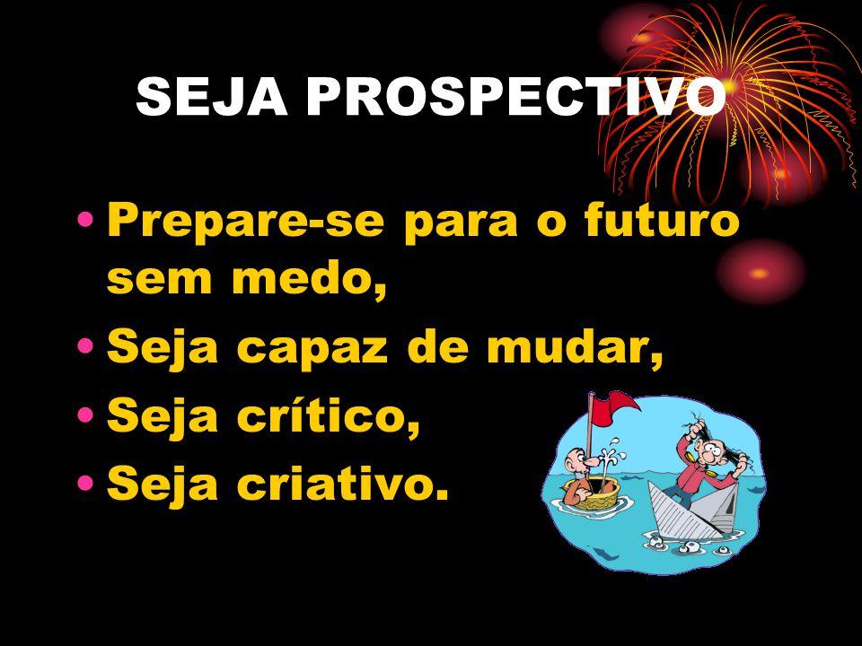 SEJA PROSPECTIVO Prepare-se para o futuro sem medo, Seja capaz de mudar, Seja crítico, Seja criativo.