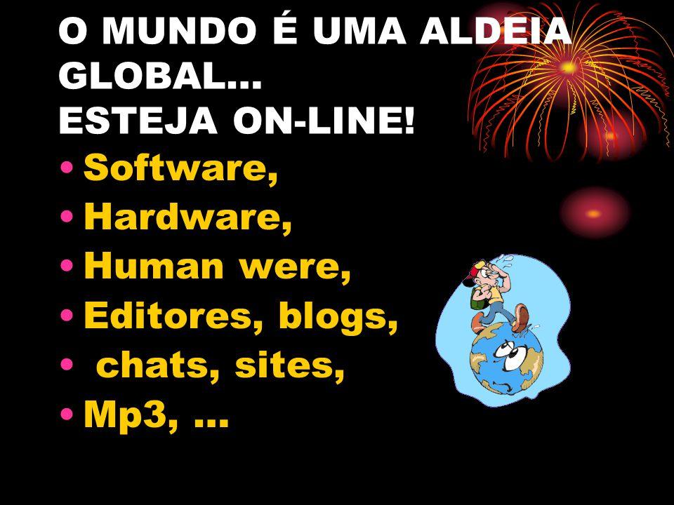 O MUNDO É UMA ALDEIA GLOBAL… ESTEJA ON-LINE! Software, Hardware, Human were, Editores, blogs, chats, sites, Mp3, …