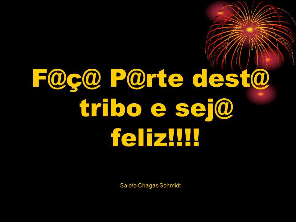 F@ç@ P@rte dest@ tribo e sej@ feliz!!!! Salete Chagas Schmidt