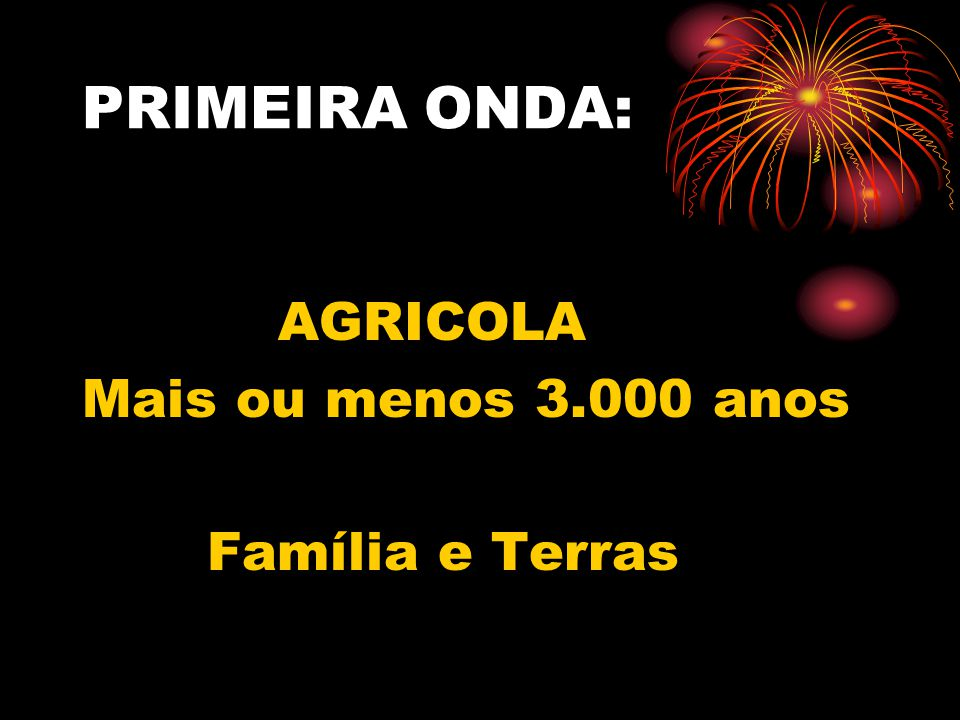 PRIMEIRA ONDA: AGRICOLA Mais ou menos 3.000 anos Família e Terras