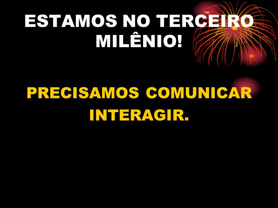 ESTAMOS NO TERCEIRO MILÊNIO! PRECISAMOS COMUNICAR INTERAGIR.