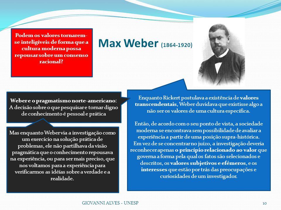 Max Weber (1864-1920) GIOVANNI ALVES - UNESP10 Enquanto Rickert postulava a existência de valores transcendentais, Weber duvidava que existisse algo a não ser os valores de uma cultura específica.