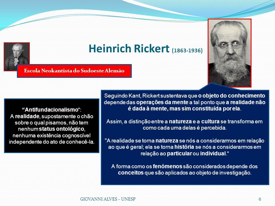 Heinrich Rickert (1863-1936) GIOVANNI ALVES - UNESP6 Seguindo Kant, Rickert sustentava que o objeto do conhecimento depende das operações da mente a tal ponto que a realidade não é dada à mente, mas sim constituída por ela.