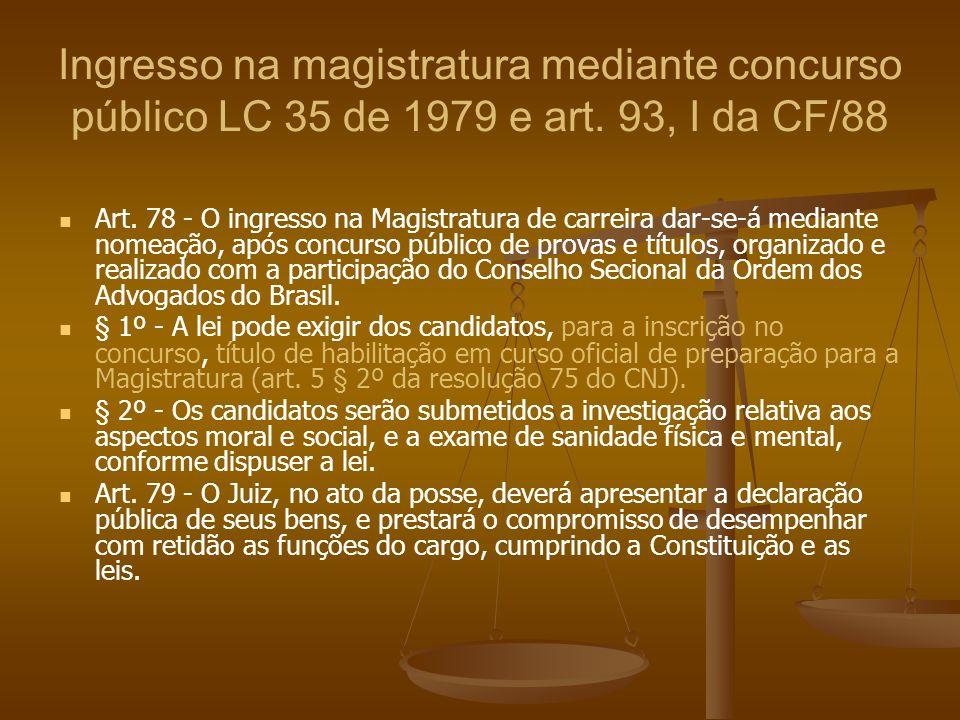 Ingresso na magistratura mediante concurso público LC 35 de 1979 e art. 93, I da CF/88 Art. 78 - O ingresso na Magistratura de carreira dar-se-á media