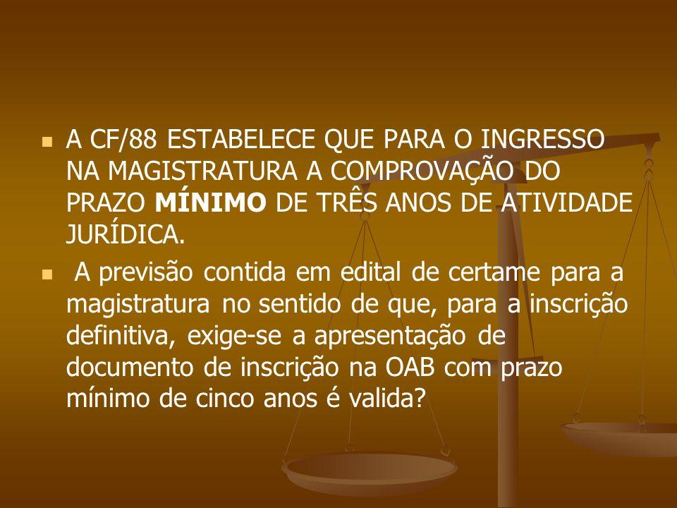 A CF/88 ESTABELECE QUE PARA O INGRESSO NA MAGISTRATURA A COMPROVAÇÃO DO PRAZO MÍNIMO DE TRÊS ANOS DE ATIVIDADE JURÍDICA. A previsão contida em edital