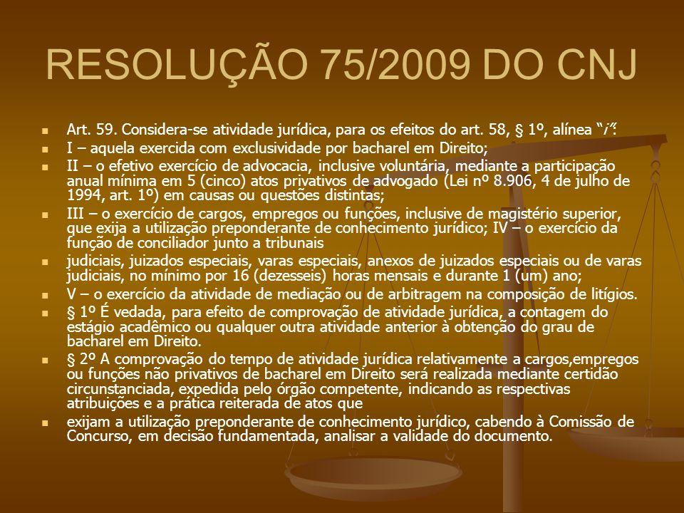 """RESOLUÇÃO 75/2009 DO CNJ Art. 59. Considera-se atividade jurídica, para os efeitos do art. 58, § 1º, alínea """"i"""": I – aquela exercida com exclusividade"""