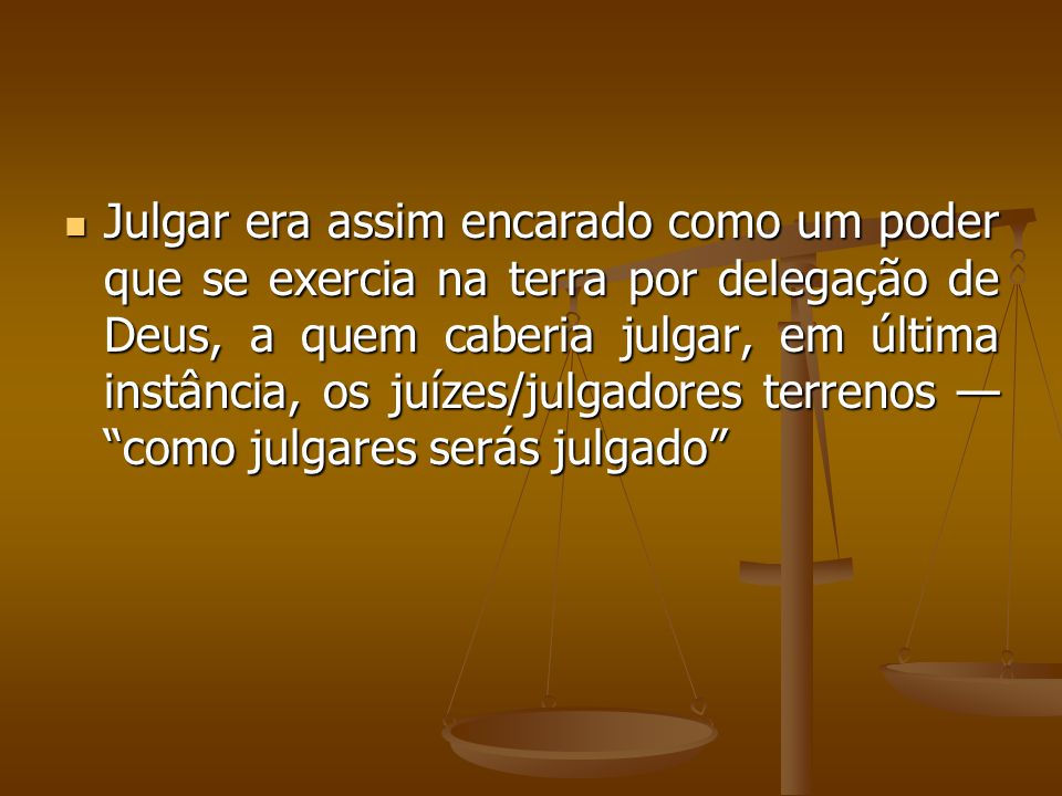 Julgar era assim encarado como um poder que se exercia na terra por delegação de Deus, a quem caberia julgar, em última instância, os juízes/julgadore