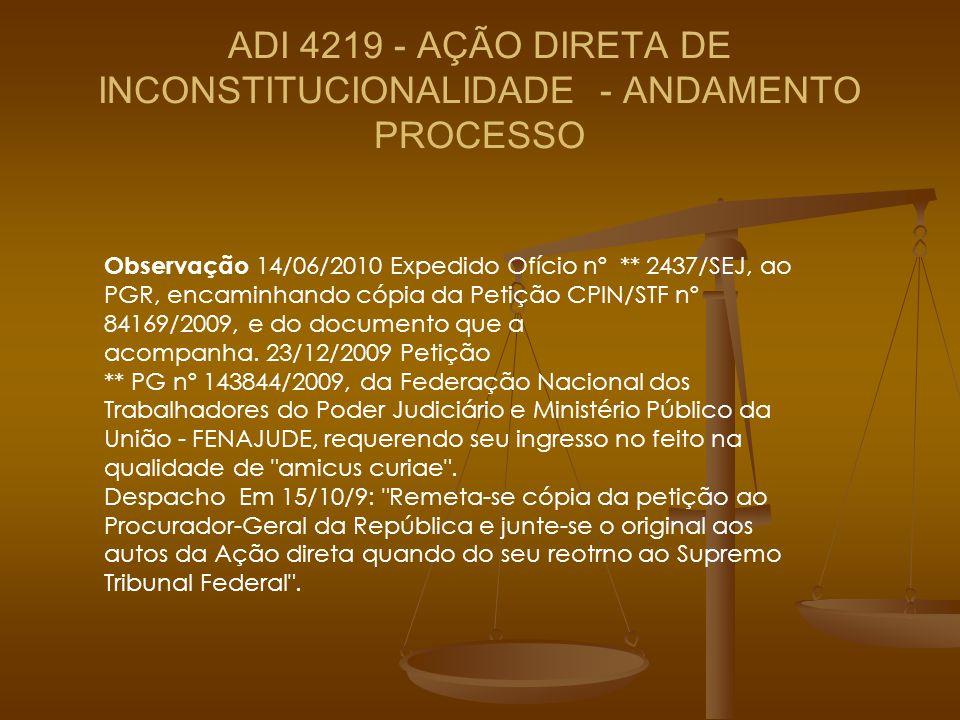 ADI 4219 - AÇÃO DIRETA DE INCONSTITUCIONALIDADE - ANDAMENTO PROCESSO Observação 14/06/2010 Expedido Ofício nº ** 2437/SEJ, ao PGR, encaminhando cópia