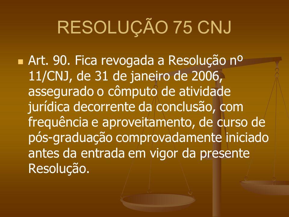 RESOLUÇÃO 75 CNJ Art. 90. Fica revogada a Resolução nº 11/CNJ, de 31 de janeiro de 2006, assegurado o cômputo de atividade jurídica decorrente da conc