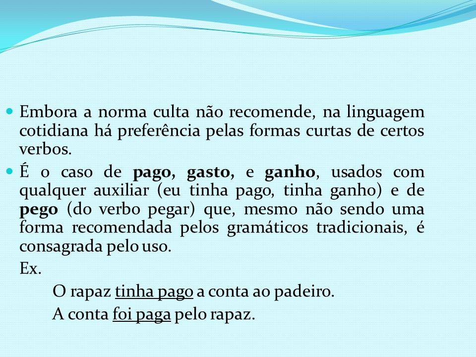 Embora a norma culta não recomende, na linguagem cotidiana há preferência pelas formas curtas de certos verbos. É o caso de pago, gasto, e ganho, usad