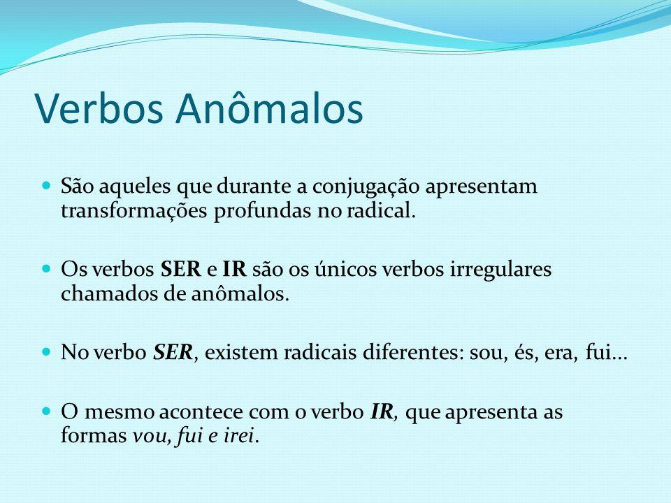 Verbos Anômalos São aqueles que durante a conjugação apresentam transformações profundas no radical. Os verbos SER e IR são os únicos verbos irregular