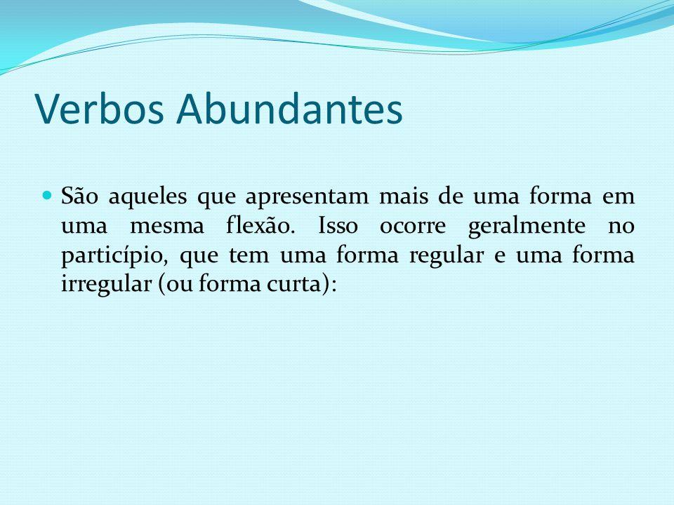 Verbos Abundantes São aqueles que apresentam mais de uma forma em uma mesma flexão. Isso ocorre geralmente no particípio, que tem uma forma regular e