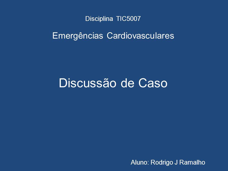 Disciplina TIC5007 Emergências Cardiovasculares Discussão de Caso Aluno: Rodrigo J Ramalho