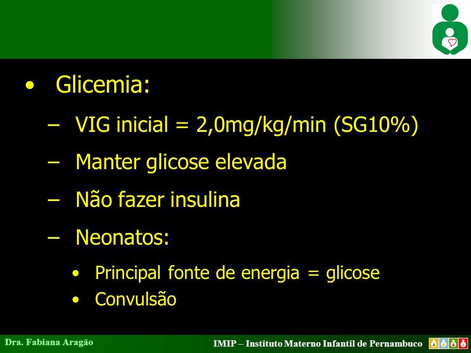 IMIP – Instituto Materno Infantil de Pernambuco Dra. Fabiana Aragão Glicemia: –VIG inicial = 2,0mg/kg/min (SG10%) –Manter glicose elevada –Não fazer i