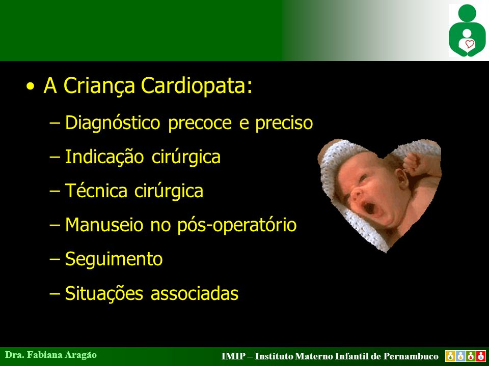 IMIP – Instituto Materno Infantil de Pernambuco Dra. Fabiana Aragão A Criança Cardiopata: –Diagnóstico precoce e preciso –Indicação cirúrgica –Técnica