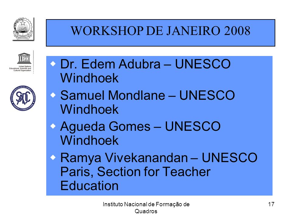 Instituto Nacional de Formação de Quadros 17  Dr. Edem Adubra – UNESCO Windhoek  Samuel Mondlane – UNESCO Windhoek  Agueda Gomes – UNESCO Windhoek