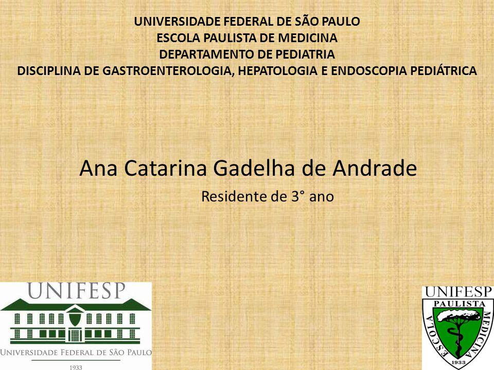 UNIVERSIDADE FEDERAL DE SÃO PAULO ESCOLA PAULISTA DE MEDICINA DEPARTAMENTO DE PEDIATRIA DISCIPLINA DE GASTROENTEROLOGIA, HEPATOLOGIA E ENDOSCOPIA PEDIÁTRICA Ana Catarina Gadelha de Andrade Residente de 3° ano
