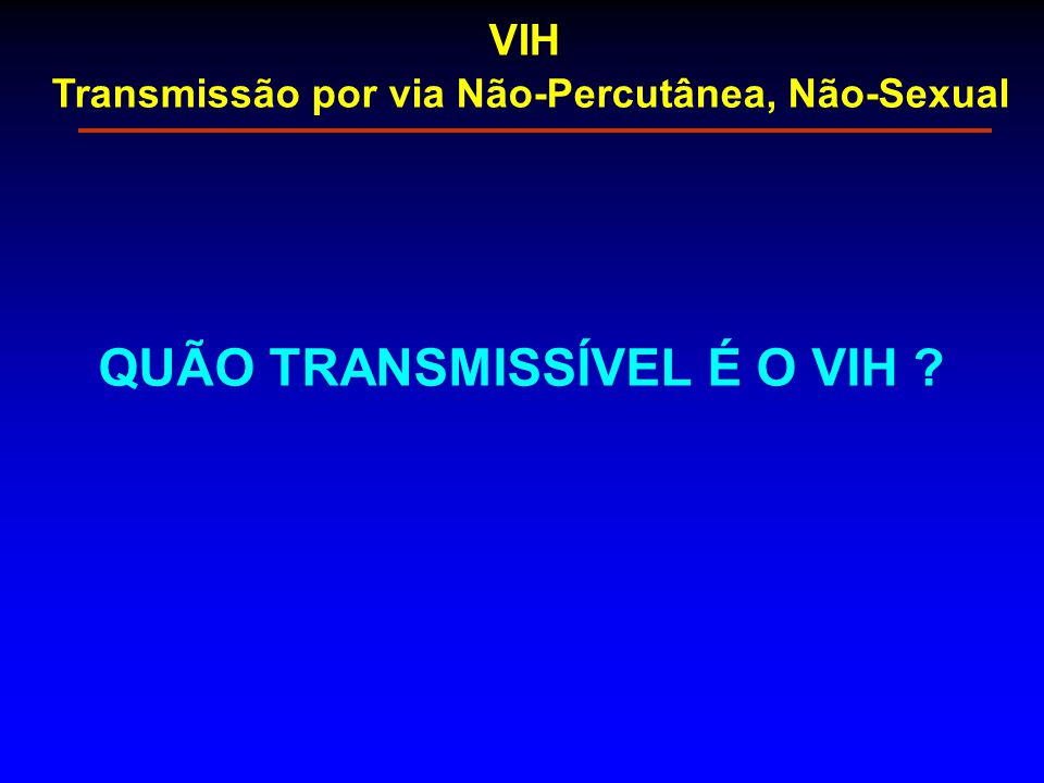 QUÃO TRANSMISSÍVEL É O VIH ? VIH Transmissão por via Não-Percutânea, Não-Sexual