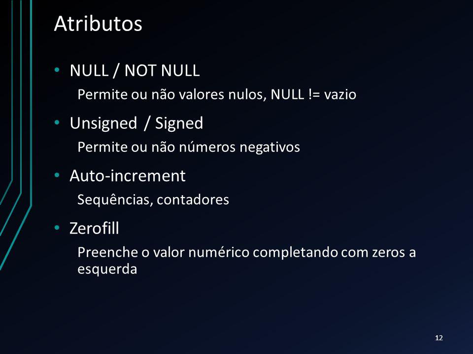 Atributos NULL / NOT NULL Permite ou não valores nulos, NULL != vazio Unsigned / Signed Permite ou não números negativos Auto-increment Sequências, contadores Zerofill Preenche o valor numérico completando com zeros a esquerda 12