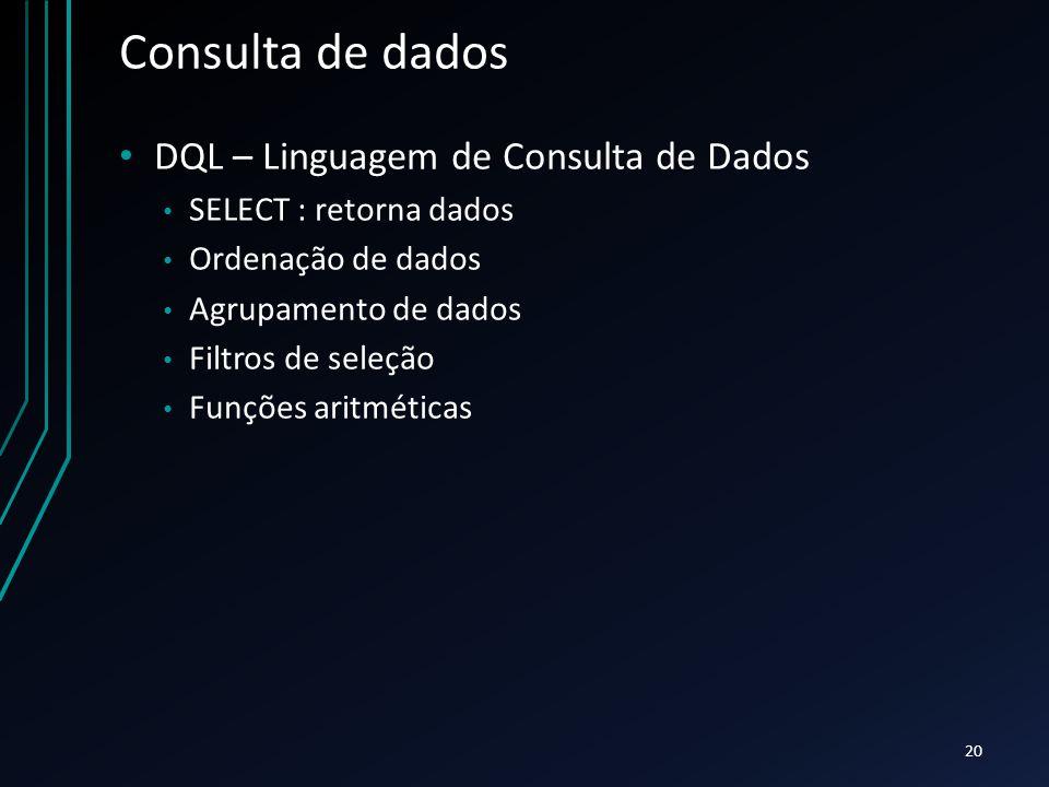 Consulta de dados DQL – Linguagem de Consulta de Dados SELECT : retorna dados Ordenação de dados Agrupamento de dados Filtros de seleção Funções aritméticas 20