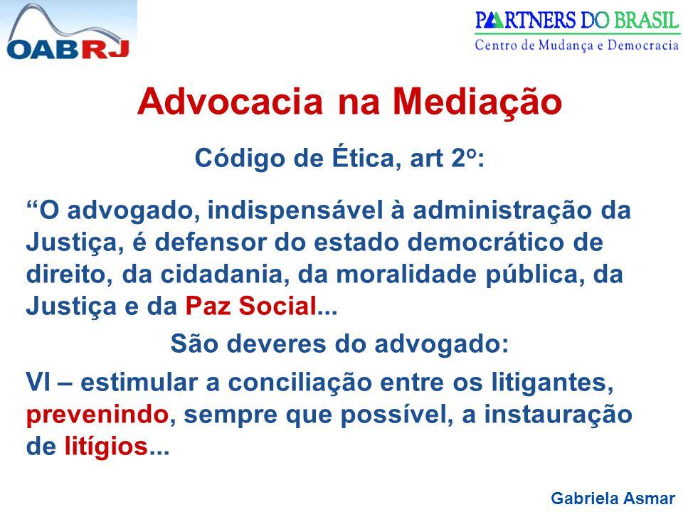 Gabriela Asmar Advocacia na Mediação Código de Ética, art 2 o : O advogado, indispensável à administração da Justiça, é defensor do estado democrático de direito, da cidadania, da moralidade pública, da Justiça e da Paz Social...