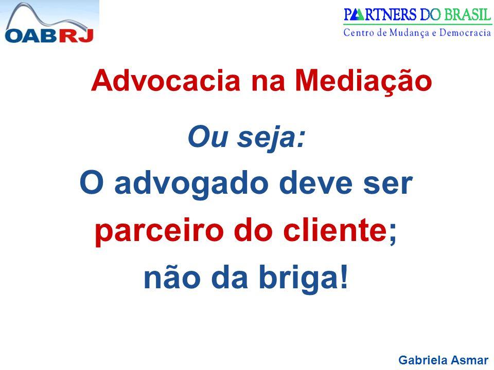 Gabriela Asmar Advocacia na Mediação Ou seja: O advogado deve ser parceiro do cliente; não da briga!