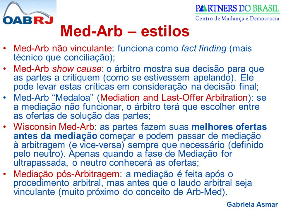 Gabriela Asmar Med-Arb – estilos Med-Arb não vinculante: funciona como fact finding (mais técnico que conciliação); Med-Arb show cause: o árbitro mostra sua decisão para que as partes a critiquem (como se estivessem apelando).