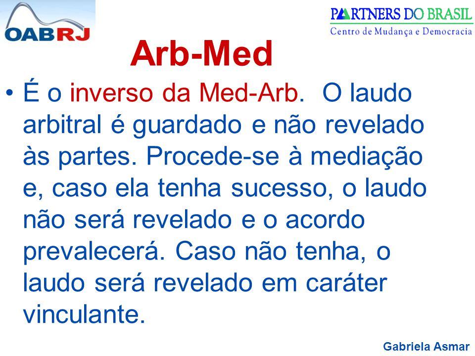 Gabriela Asmar Arb-Med É o inverso da Med-Arb. O laudo arbitral é guardado e não revelado às partes. Procede-se à mediação e, caso ela tenha sucesso,