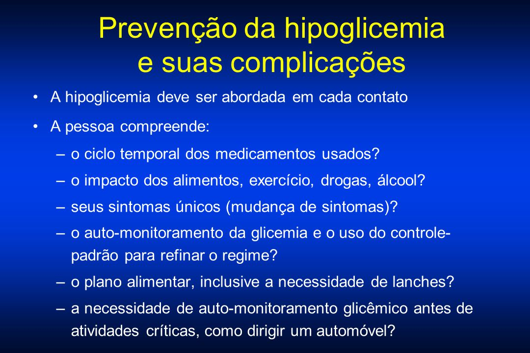 Prevenção da hipoglicemia e suas complicações A hipoglicemia deve ser abordada em cada contato A pessoa compreende: –o ciclo temporal dos medicamentos