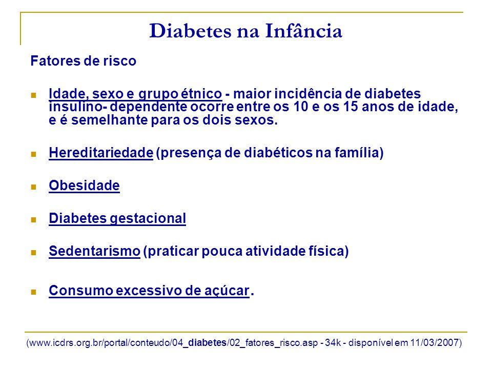 Diabetes na Infância Complicações Cetoacidose - Aproximadamente 20% dos episódios de cetoacidose ocorrem com a primeira manifestação do diabetes Hipoglicemia - Ela acomete, principalmente, usuários de insulina mas podem ocorrer também com pacientes em uso de hipoglicemiantes orais Cegueira - A retinopatia diabética é responsável por 90 % dos casos de cegueira nos diabéticos tipo 1 e por um terço dos casos de cegueira nos diabéticos tipo 2.