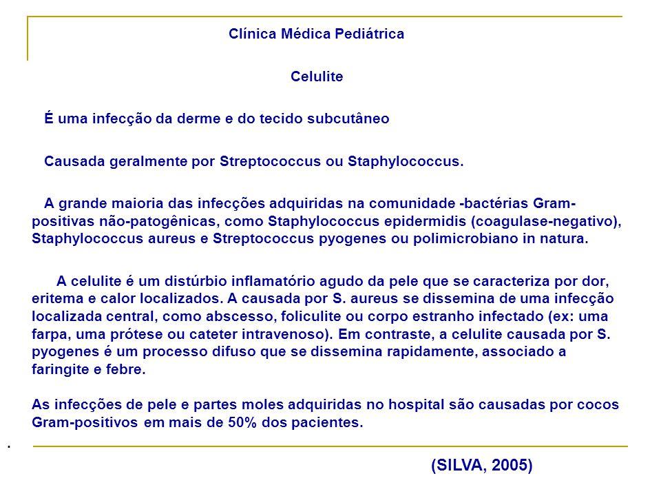 Clínica Médica Pediátrica Celulite Cuidados de enfermagem Compressas mornas; Administrar Analgésicos quando prescitos; Antibioticoterapia - horário e cuidados com a administração: - Streptococcus do gupo A – (celulite em extremidades) penicilina cristalina e oxacilina (1ª escolha) e alternativa cefalosporina de primeira geração, clavulonato, eritromiciana, e outros; - Streptococcus do gupo A – (celulite em face - adulto) oxacilina (1ª escolha) e alternativa- cefalosporina de primeira geração, vancomocina e outros.