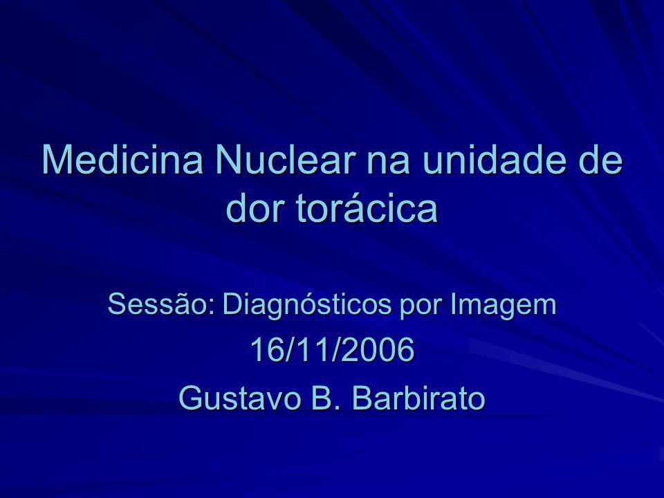 Medicina Nuclear na unidade de dor torácica Sessão: Diagnósticos por Imagem 16/11/2006 Gustavo B. Barbirato