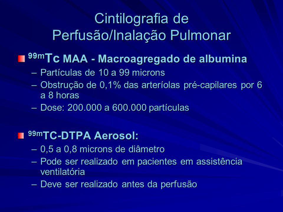 Cintilografia de Perfusão/Inalação Pulmonar 99m Tc MAA - Macroagregado de albumina –Partículas de 10 a 99 microns –Obstrução de 0,1% das arteríolas pr